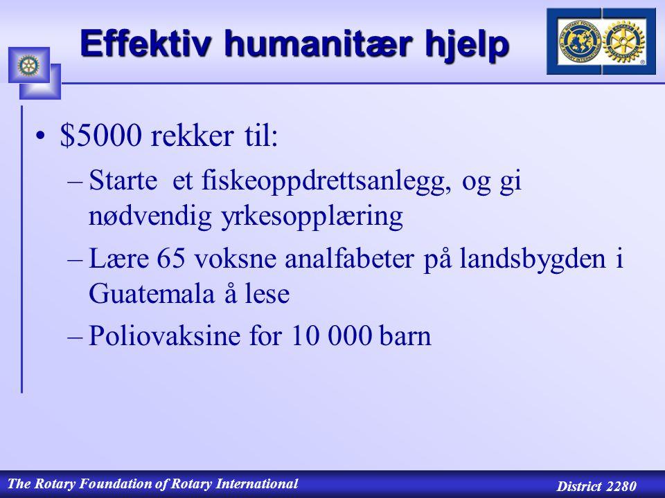 The Rotary Foundation of Rotary International District 2280 Effektiv humanitær hjelp $5000 rekker til: –Starte et fiskeoppdrettsanlegg, og gi nødvendig yrkesopplæring –Lære 65 voksne analfabeter på landsbygden i Guatemala å lese –Poliovaksine for 10 000 barn