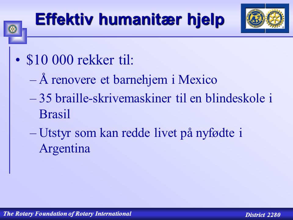 The Rotary Foundation of Rotary International District 2280 Finansierer omfattende, humanitære selvhjelps- programmer H HEALTH H HUMANITY H HUNGER Humanitære program 3-H Grants 3-H Grants