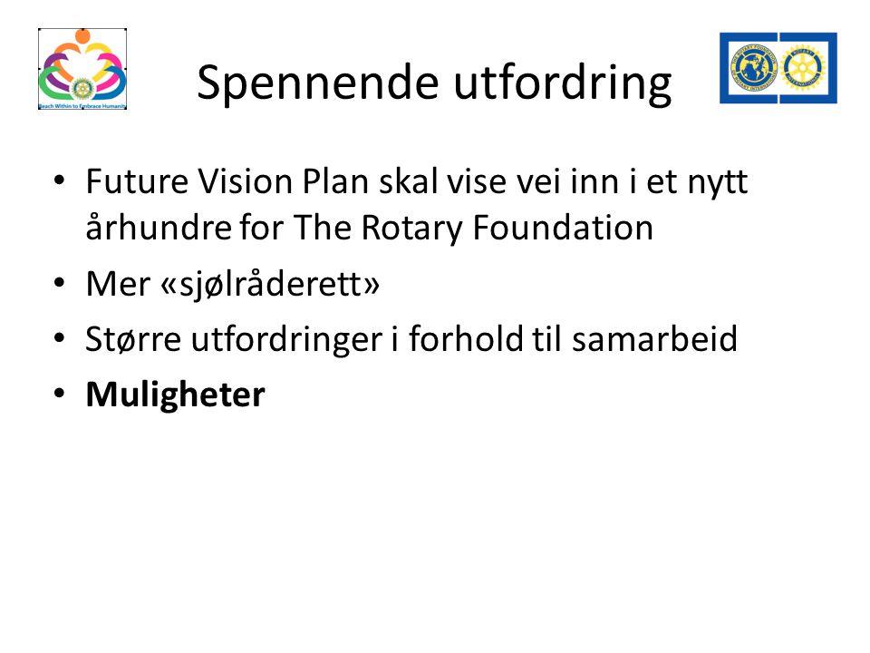 Spennende utfordring Future Vision Plan skal vise vei inn i et nytt århundre for The Rotary Foundation Mer «sjølråderett» Større utfordringer i forhold til samarbeid Muligheter