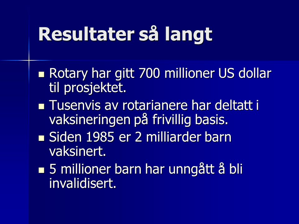 Resultater så langt Rotary har gitt 700 millioner US dollar til prosjektet. Rotary har gitt 700 millioner US dollar til prosjektet. Tusenvis av rotari