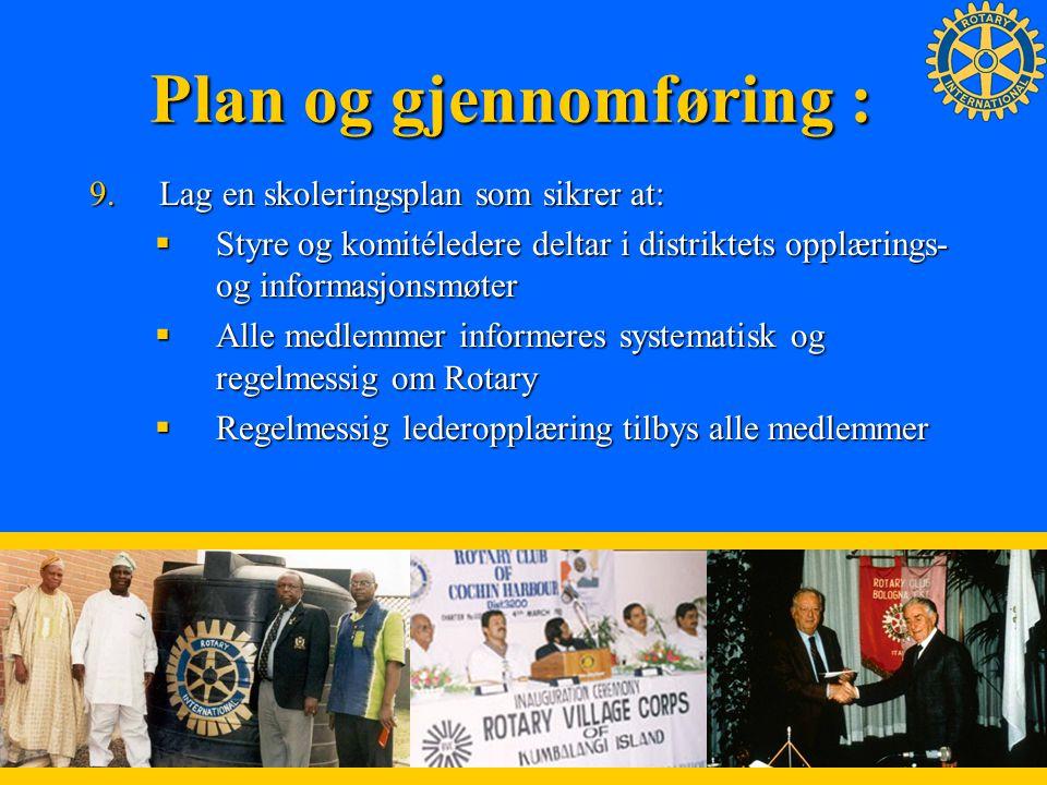 8 Plan og gjennomføring : 9.Lag en skoleringsplan som sikrer at:  Styre og komitéledere deltar i distriktets opplærings- og informasjonsmøter  Alle medlemmer informeres systematisk og regelmessig om Rotary  Regelmessig lederopplæring tilbys alle medlemmer