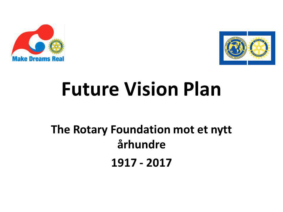 Future Vision Plan The Rotary Foundation mot et nytt århundre 1917 - 2017