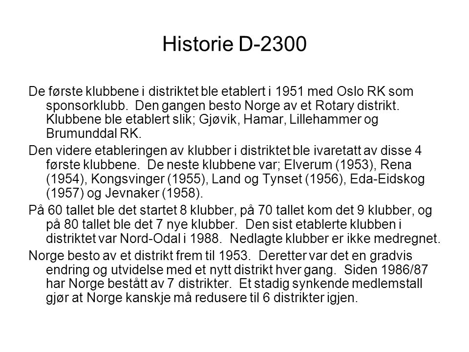 Historie D-2300 De første klubbene i distriktet ble etablert i 1951 med Oslo RK som sponsorklubb. Den gangen besto Norge av et Rotary distrikt. Klubbe
