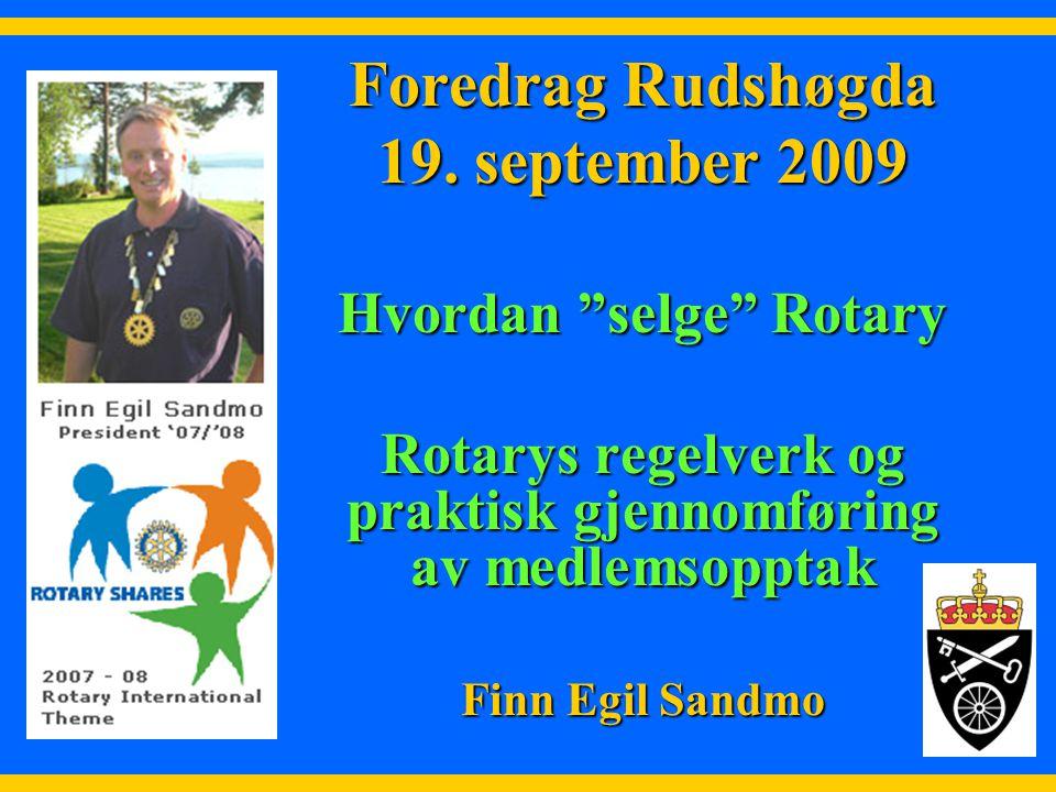 """1 Foredrag Rudshøgda 19. september 2009 Hvordan """"selge"""" Rotary Rotarys regelverk og praktisk gjennomføring av medlemsopptak Finn Egil Sandmo"""