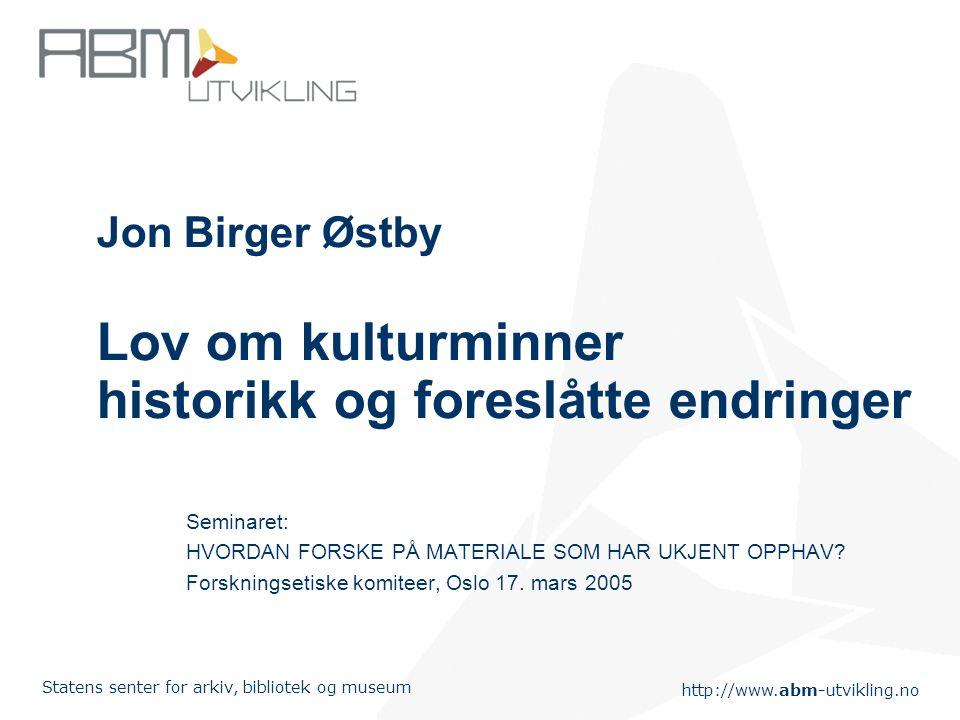 http://www.abm-utvikling.no Statens senter for arkiv, bibliotek og museum Jon Birger Østby Lov om kulturminner historikk og foreslåtte endringer Semin