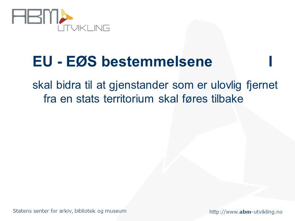 http://www.abm-utvikling.no Statens senter for arkiv, bibliotek og museum EU - EØS bestemmelseneI skal bidra til at gjenstander som er ulovlig fjernet fra en stats territorium skal føres tilbake