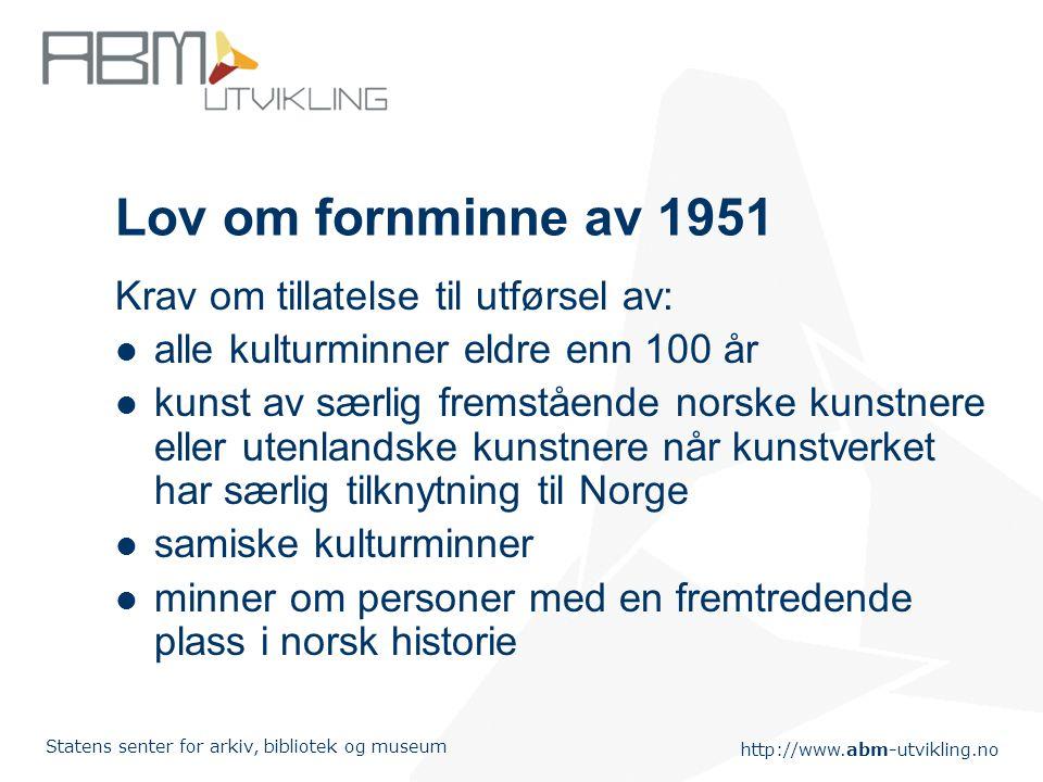 http://www.abm-utvikling.no Statens senter for arkiv, bibliotek og museum Lov om fornminne av 1951 Krav om tillatelse til utførsel av: alle kulturminn