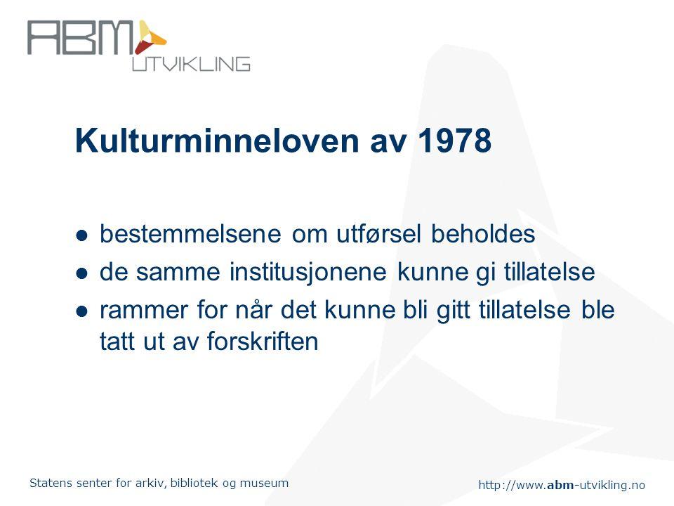 http://www.abm-utvikling.no Statens senter for arkiv, bibliotek og museum Kulturminneloven av 1978 bestemmelsene om utførsel beholdes de samme institu