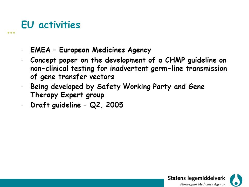 EU activities EMEA – European Medicines Agency Concept paper on the development of a CHMP guideline on non-clinical testing for inadvertent germ-line transmission of gene transfer vectors Being developed by Safety Working Party and Gene Therapy Expert group Draft guideline – Q2, 2005
