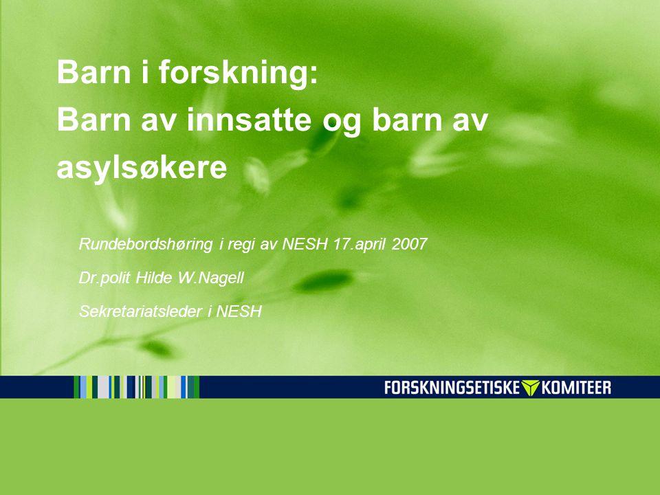Barn i forskning: Barn av innsatte og barn av asylsøkere Rundebordshøring i regi av NESH 17.april 2007 Dr.polit Hilde W.Nagell Sekretariatsleder i NES