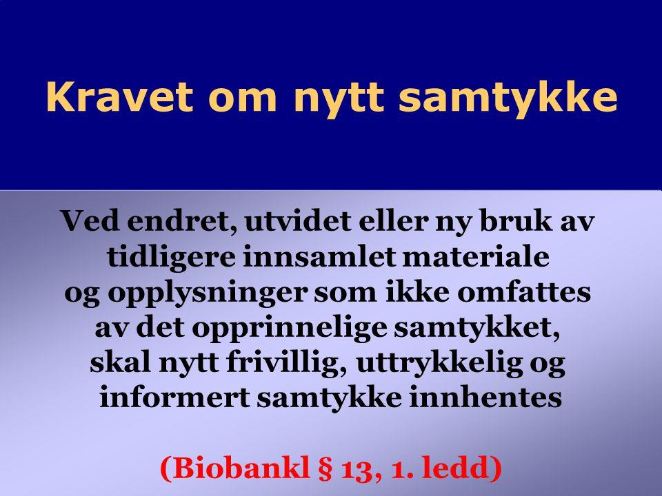 Kravet om nytt samtykke Ved endret, utvidet eller ny bruk av tidligere innsamlet materiale og opplysninger som ikke omfattes av det opprinnelige samtykket, skal nytt frivillig, uttrykkelig og informert samtykke innhentes (Biobankl § 13, 1.