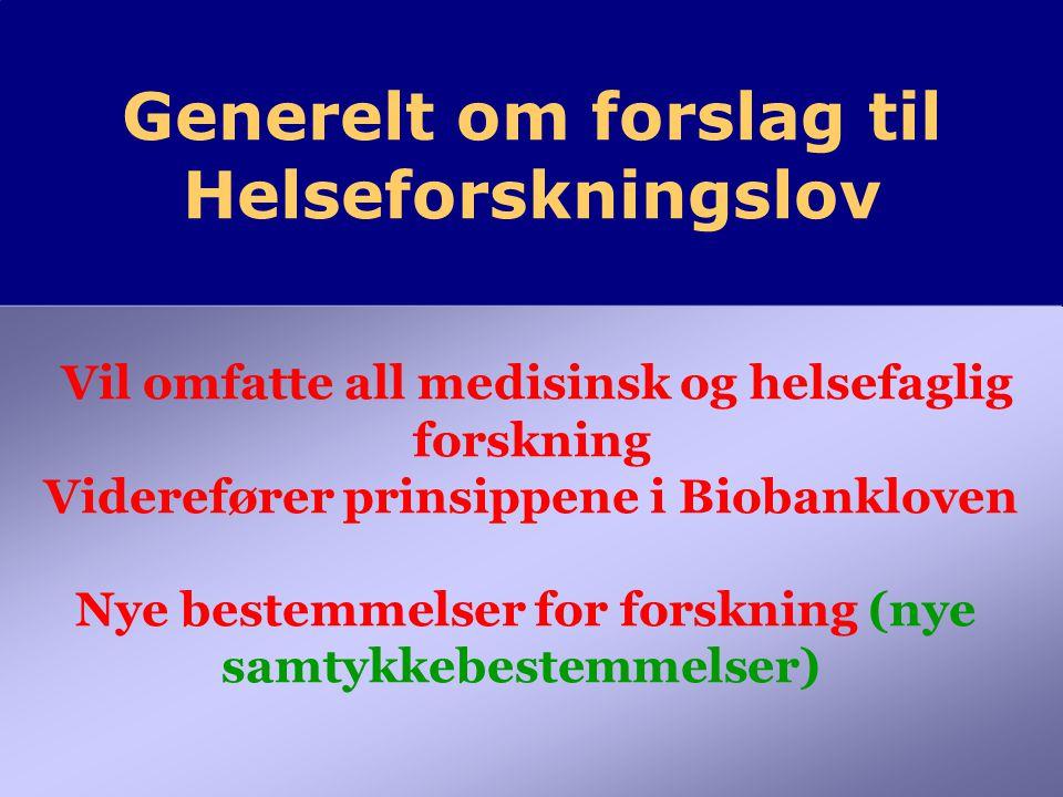 Generelt om forslag til Helseforskningslov Generelt om forslag til Helseforskningslov Vil omfatte all medisinsk og helsefaglig forskning Viderefører prinsippene i Biobankloven Nye bestemmelser for forskning (nye samtykkebestemmelser)