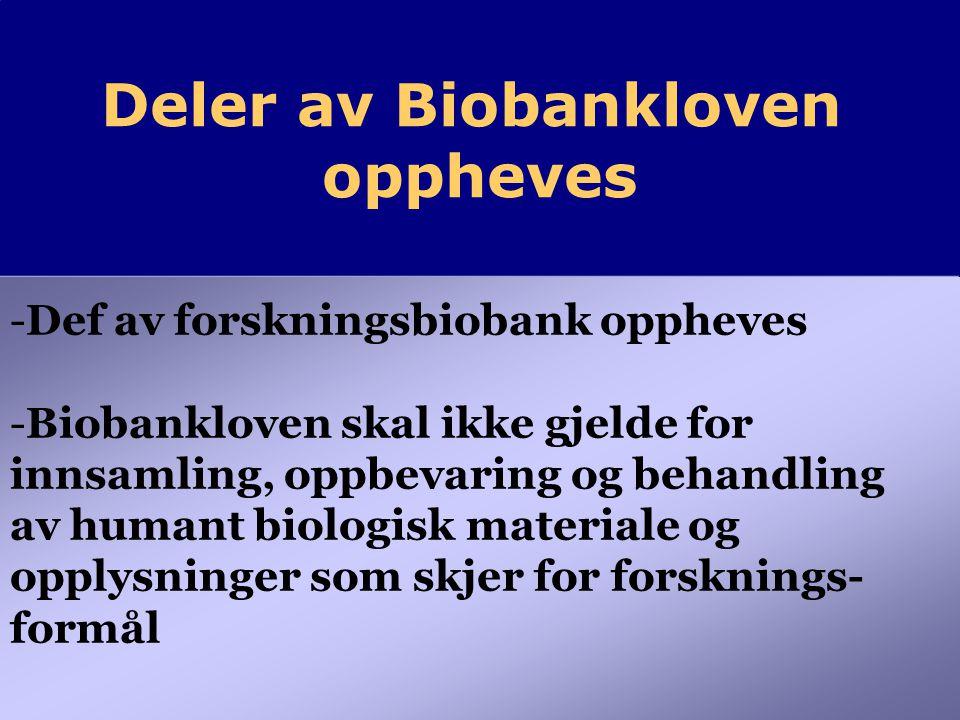 Deler av Biobankloven oppheves Deler av Biobankloven oppheves -Def av forskningsbiobank oppheves -Biobankloven skal ikke gjelde for innsamling, oppbevaring og behandling av humant biologisk materiale og opplysninger som skjer for forsknings- formål