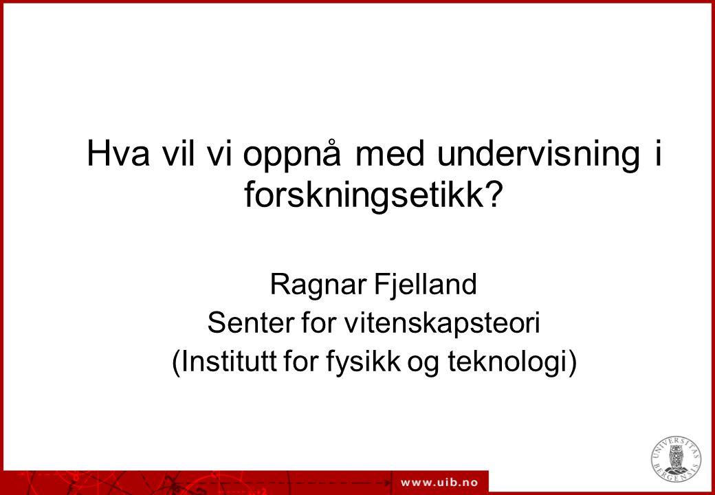 Hva vil vi oppnå med undervisning i forskningsetikk? Ragnar Fjelland Senter for vitenskapsteori (Institutt for fysikk og teknologi)