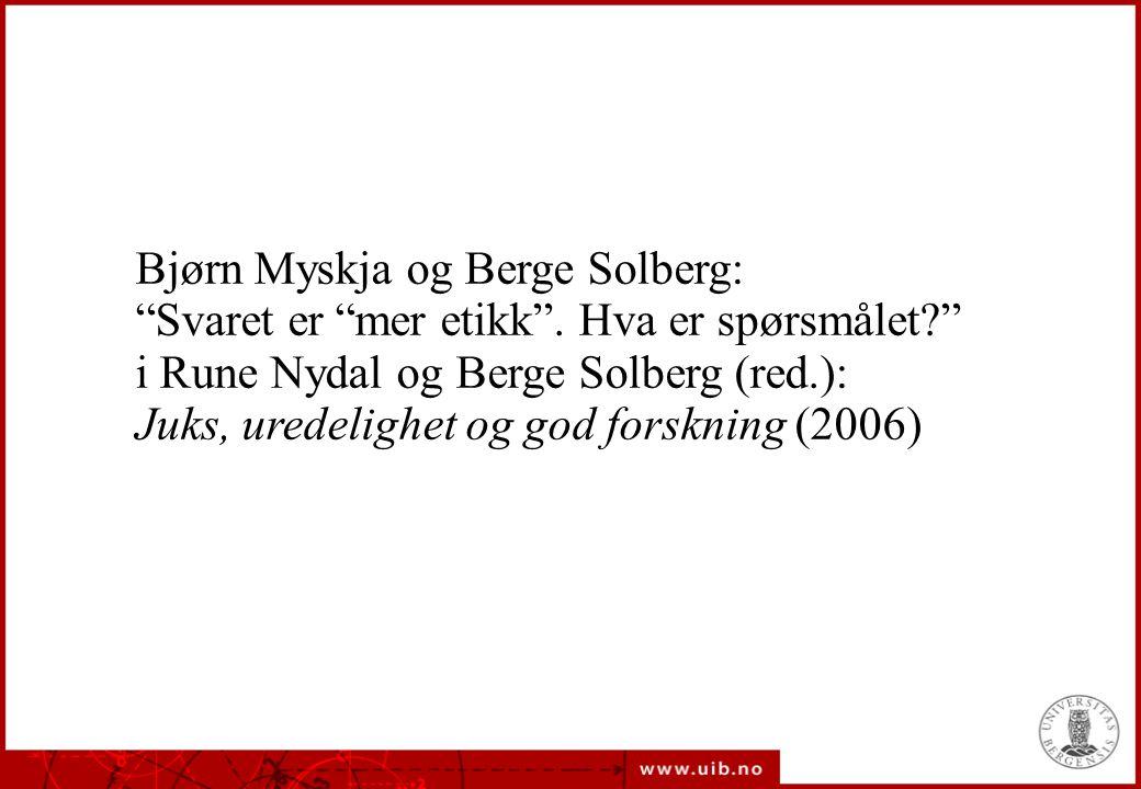 """Bjørn Myskja og Berge Solberg: """"Svaret er """"mer etikk"""". Hva er spørsmålet?"""" i Rune Nydal og Berge Solberg (red.): Juks, uredelighet og god forskning (2"""