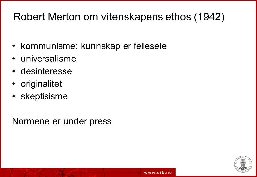 Robert Merton om vitenskapens ethos (1942) kommunisme: kunnskap er felleseie universalisme desinteresse originalitet skeptisisme Normene er under pres