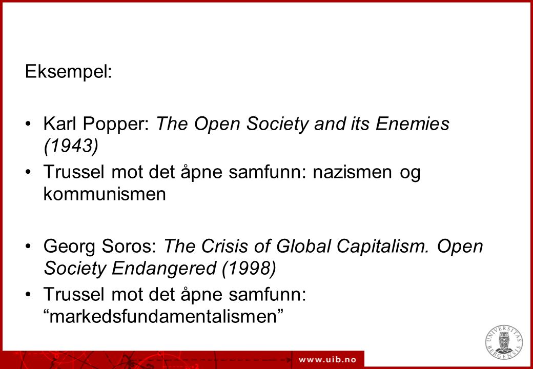 Eksempel: Karl Popper: The Open Society and its Enemies (1943) Trussel mot det åpne samfunn: nazismen og kommunismen Georg Soros: The Crisis of Global