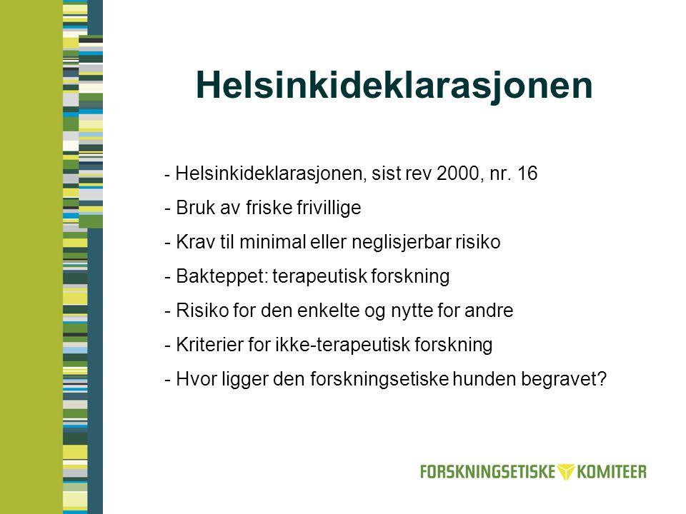 Helsinkideklarasjonen (Det skal gjøres) en omhyggelig vurdering av risikoer og belastninger som kan forutsees, og disse må sammenlignes med påregnelige fordeler for forsøkspersonen selv eller for andre. (Tidligere rimelig forhold ) Altså utelukker ikke forskning uten fordeler for dene enkelte (ikke terapeutisk forskning) Men: begrenset til minimal eller neglisjerbar risiko Og: risiko ikke bare et spørsmål om fysisk skade, men også belastninger: alt fra ubehag til psykiske følger.