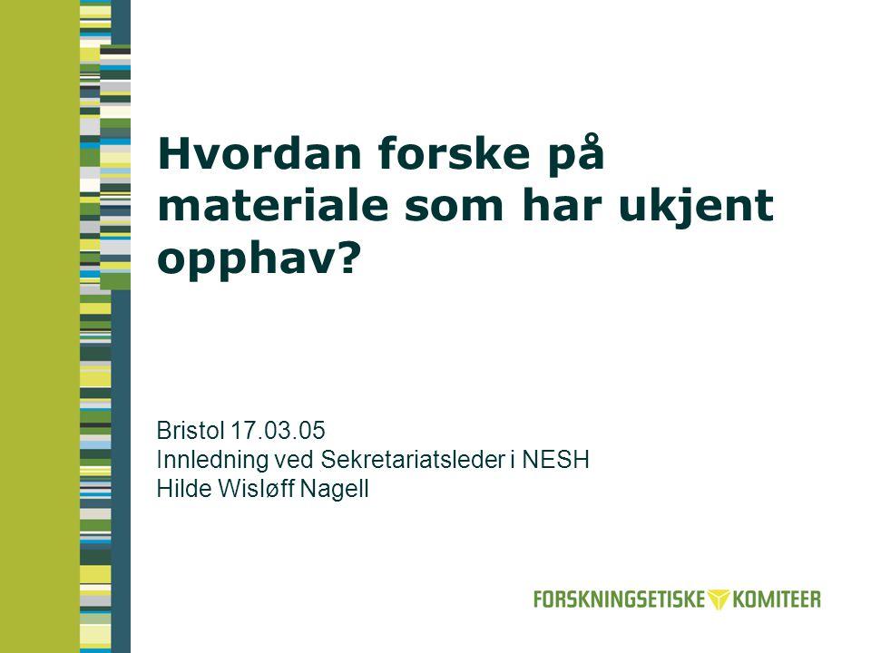 Hvordan forske på materiale som har ukjent opphav? Bristol 17.03.05 Innledning ved Sekretariatsleder i NESH Hilde Wisløff Nagell