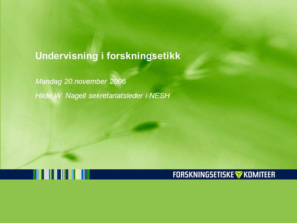 Undervisning i forskningsetikk Mandag 20.november 2006 Hilde W. Nagell sekretariatsleder i NESH