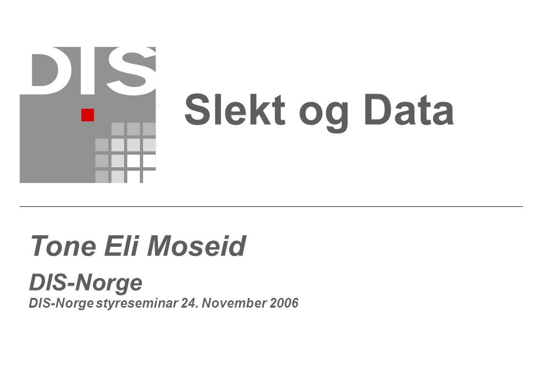 Slekt og Data Tone Eli Moseid DIS-Norge DIS-Norge styreseminar 24. November 2006