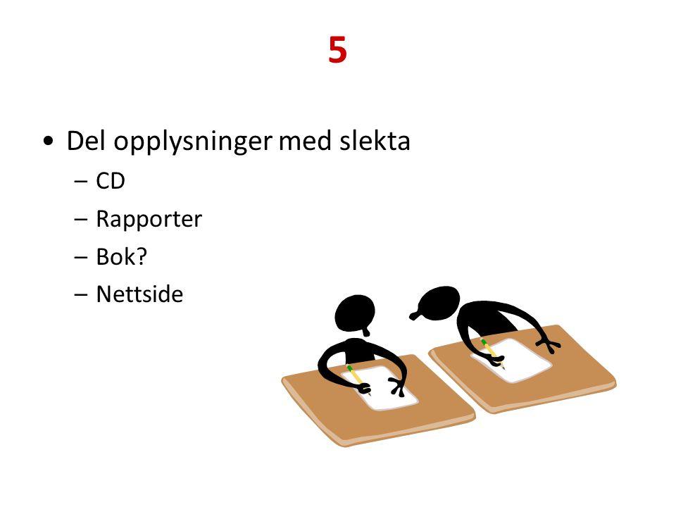 5 Del opplysninger med slekta –CD –Rapporter –Bok? –Nettside