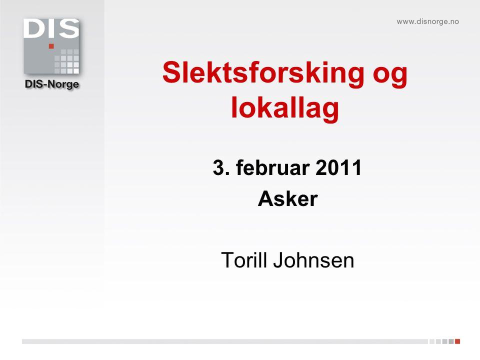 Slektsforsking og lokallag 3. februar 2011 Asker Torill Johnsen