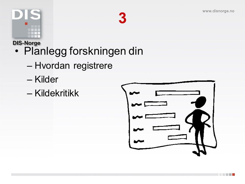3 Planlegg forskningen din –Hvordan registrere –Kilder –Kildekritikk