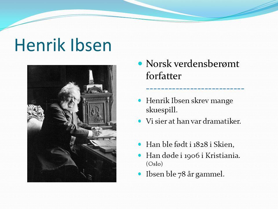 Henrik Ibsen Norsk verdensberømt forfatter --------------------------- Henrik Ibsen skrev mange skuespill. Vi sier at han var dramatiker. Han ble født
