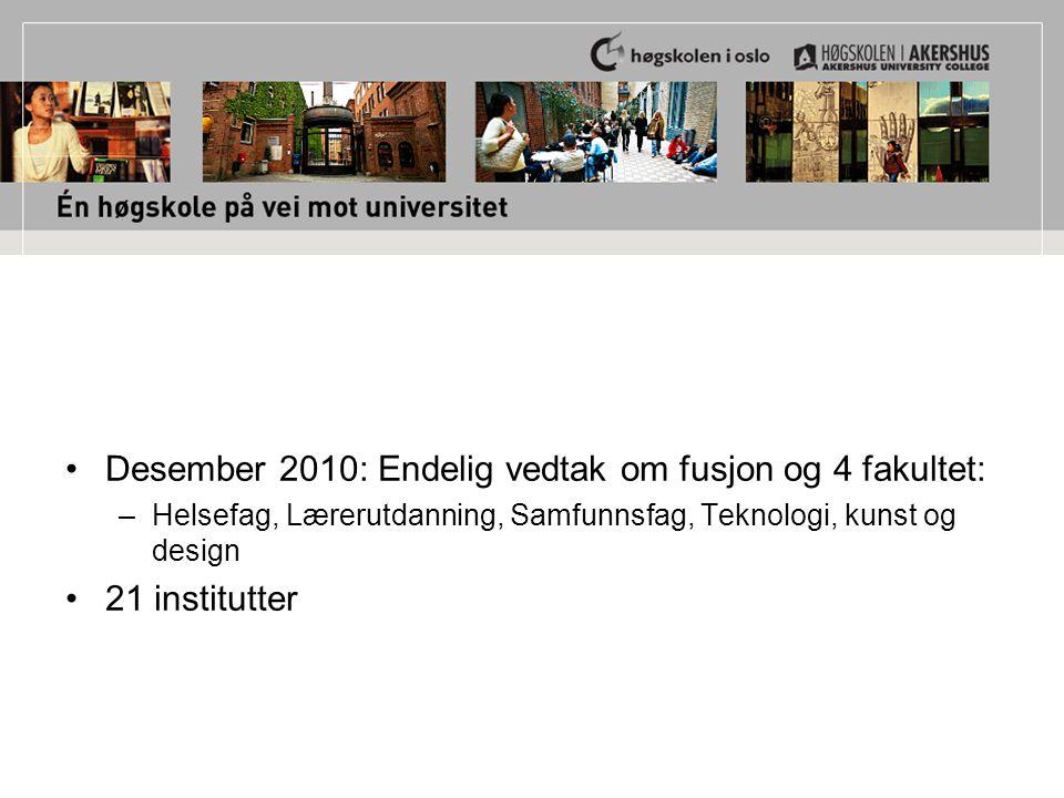 Desember 2010: Endelig vedtak om fusjon og 4 fakultet: –Helsefag, Lærerutdanning, Samfunnsfag, Teknologi, kunst og design 21 institutter