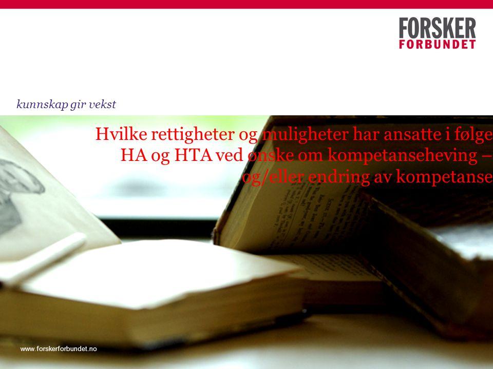 www.forskerforbundet.no Hvilke rettigheter og muligheter har ansatte i følge HA og HTA ved ønske om kompetanseheving – og/eller endring av kompetanse