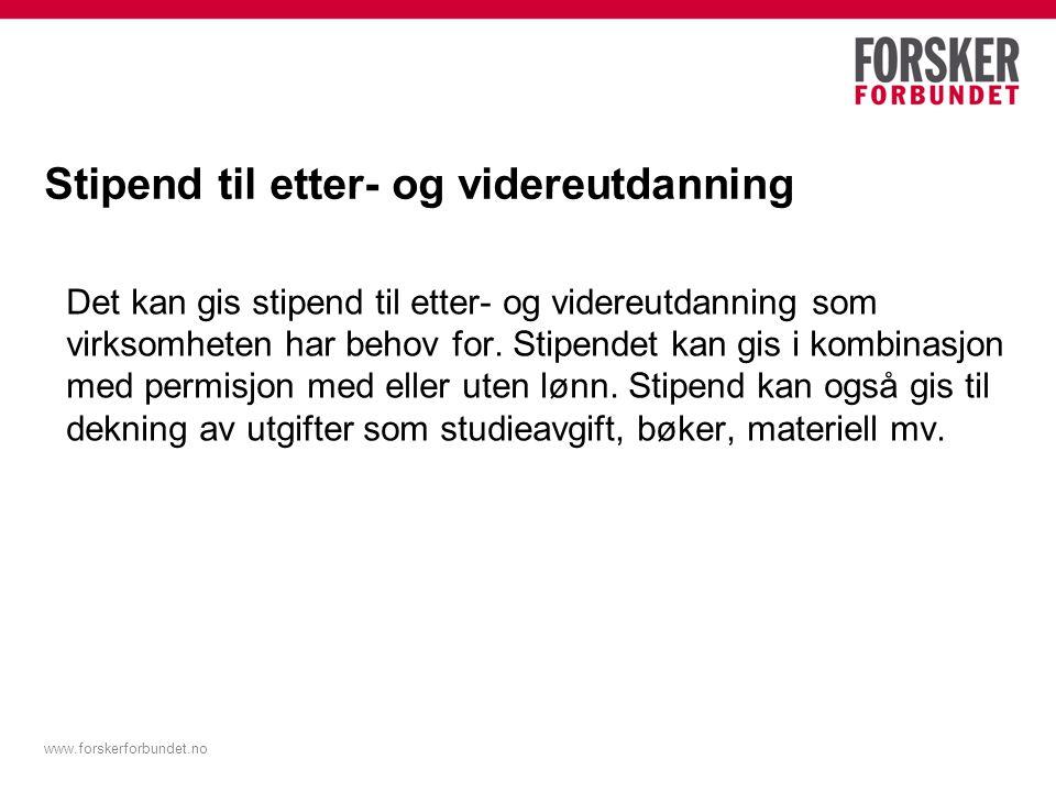 www.forskerforbundet.no Stipend til etter- og videreutdanning Det kan gis stipend til etter- og videreutdanning som virksomheten har behov for. Stipen