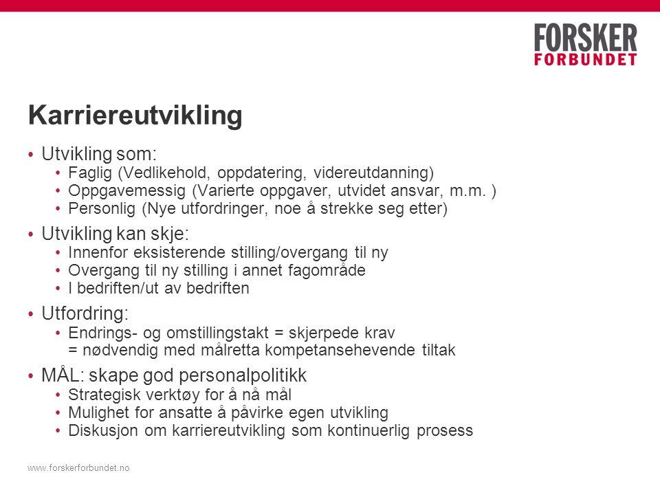 www.forskerforbundet.no Karriereutvikling Utvikling som: Faglig (Vedlikehold, oppdatering, videreutdanning) Oppgavemessig (Varierte oppgaver, utvidet