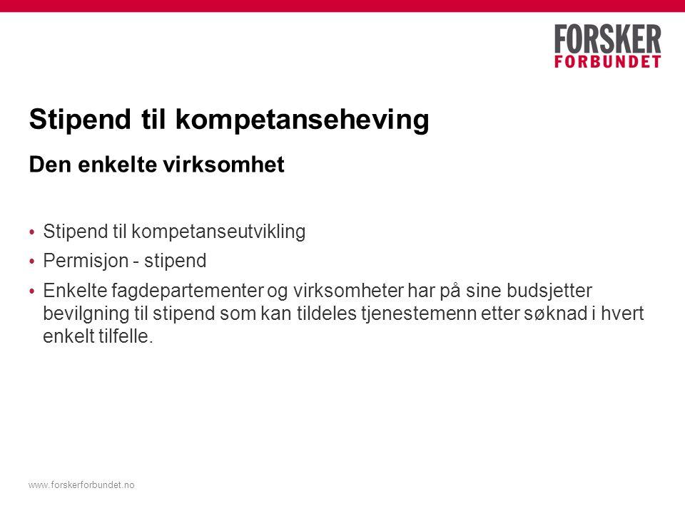 www.forskerforbundet.no Stipend til kompetanseheving Den enkelte virksomhet Stipend til kompetanseutvikling Permisjon - stipend Enkelte fagdepartement