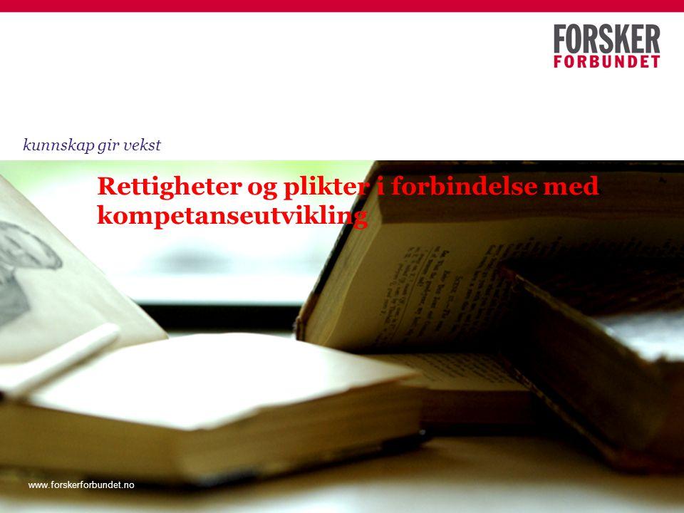 www.forskerforbundet.no Rettigheter og plikter i forbindelse med kompetanseutvikling kunnskap gir vekst www.forskerforbundet.no