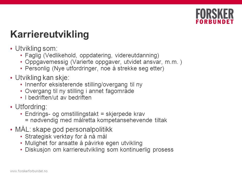 www.forskerforbundet.no Karriereutvikling Utvikling som: Faglig (Vedlikehold, oppdatering, videreutdanning) Oppgavemessig (Varierte oppgaver, utvidet ansvar, m.m.