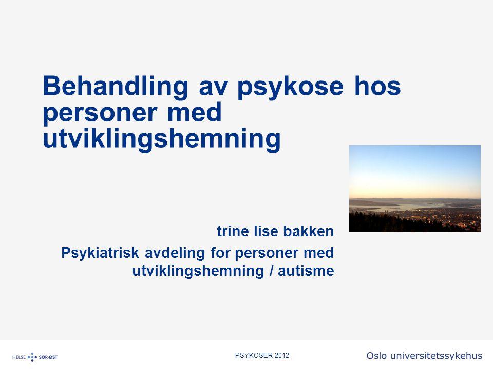 PSYKOSER 2012 Behandling av psykose hos personer med utviklingshemning trine lise bakken Psykiatrisk avdeling for personer med utviklingshemning / aut