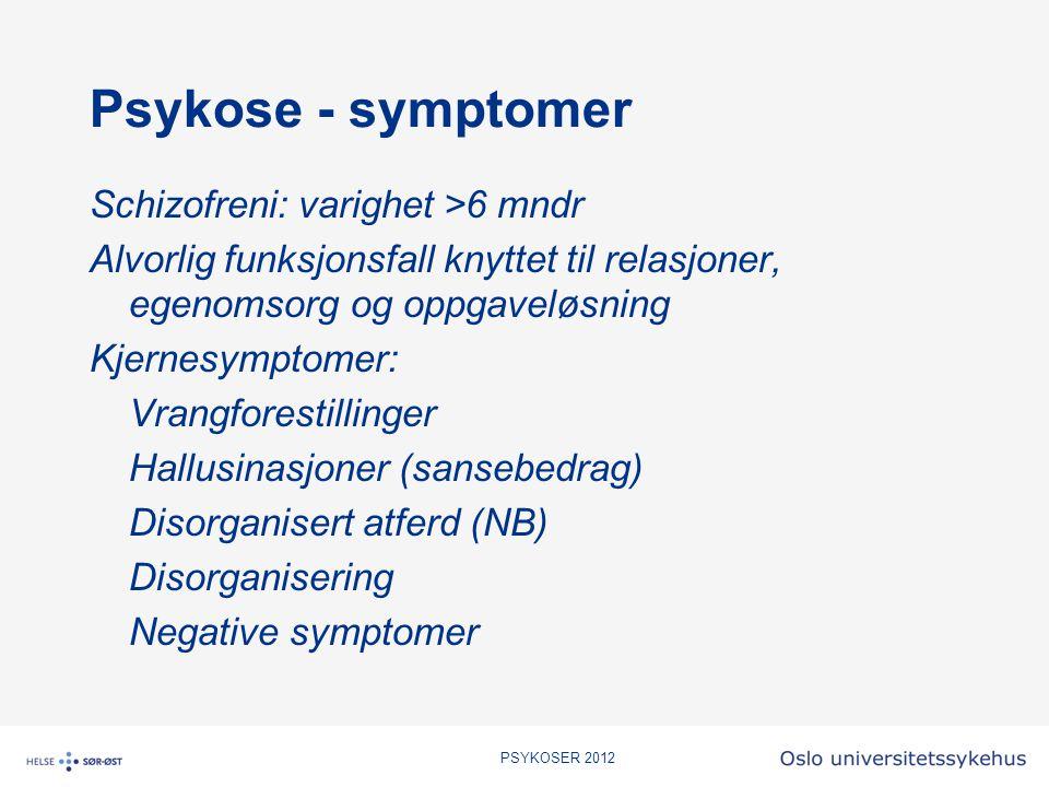 PSYKOSER 2012 Psykose - symptomer Schizofreni: varighet >6 mndr Alvorlig funksjonsfall knyttet til relasjoner, egenomsorg og oppgaveløsning Kjernesymp