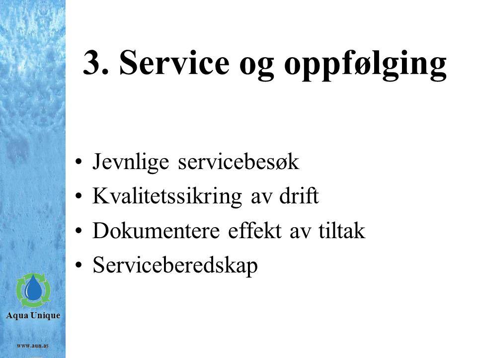 Aqua Unique www.aun.as 3. Service og oppfølging Jevnlige servicebesøk Kvalitetssikring av drift Dokumentere effekt av tiltak Serviceberedskap