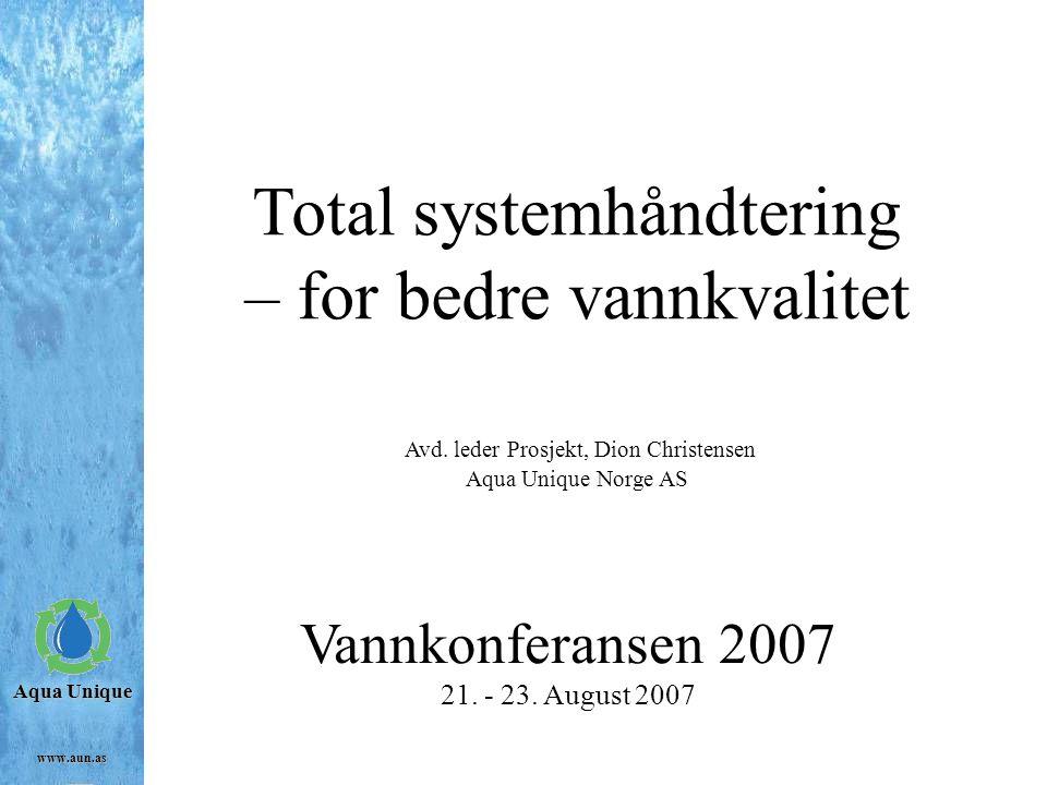Aqua Unique www.aun.as Total systemhåndtering – for bedre vannkvalitet Avd. leder Prosjekt, Dion Christensen Aqua Unique Norge AS Vannkonferansen 2007