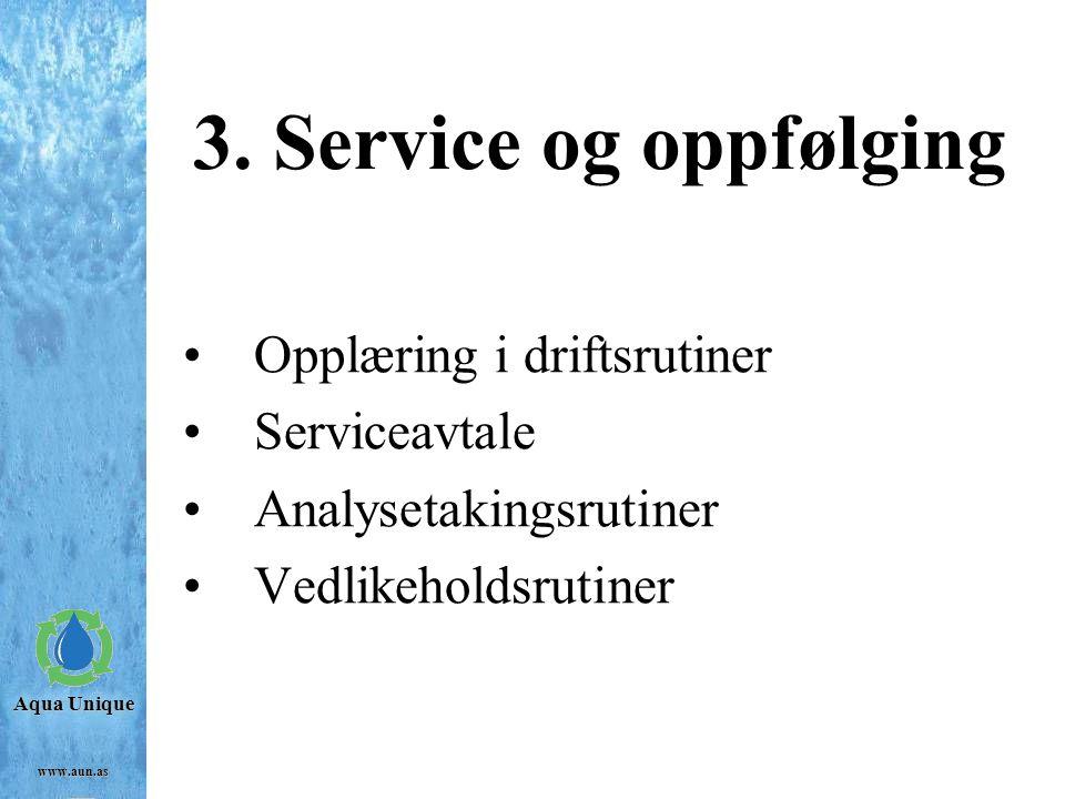 Aqua Unique www.aun.as 3. Service og oppfølging Opplæring i driftsrutiner Serviceavtale Analysetakingsrutiner Vedlikeholdsrutiner