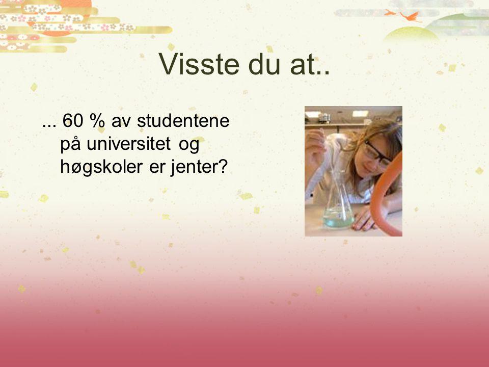 Visste du at..... 60 % av studentene på universitet og høgskoler er jenter