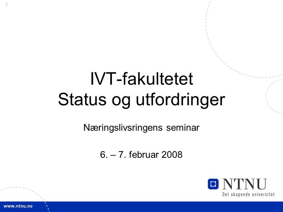 1 IVT-fakultetet Status og utfordringer Næringslivsringens seminar 6. – 7. februar 2008