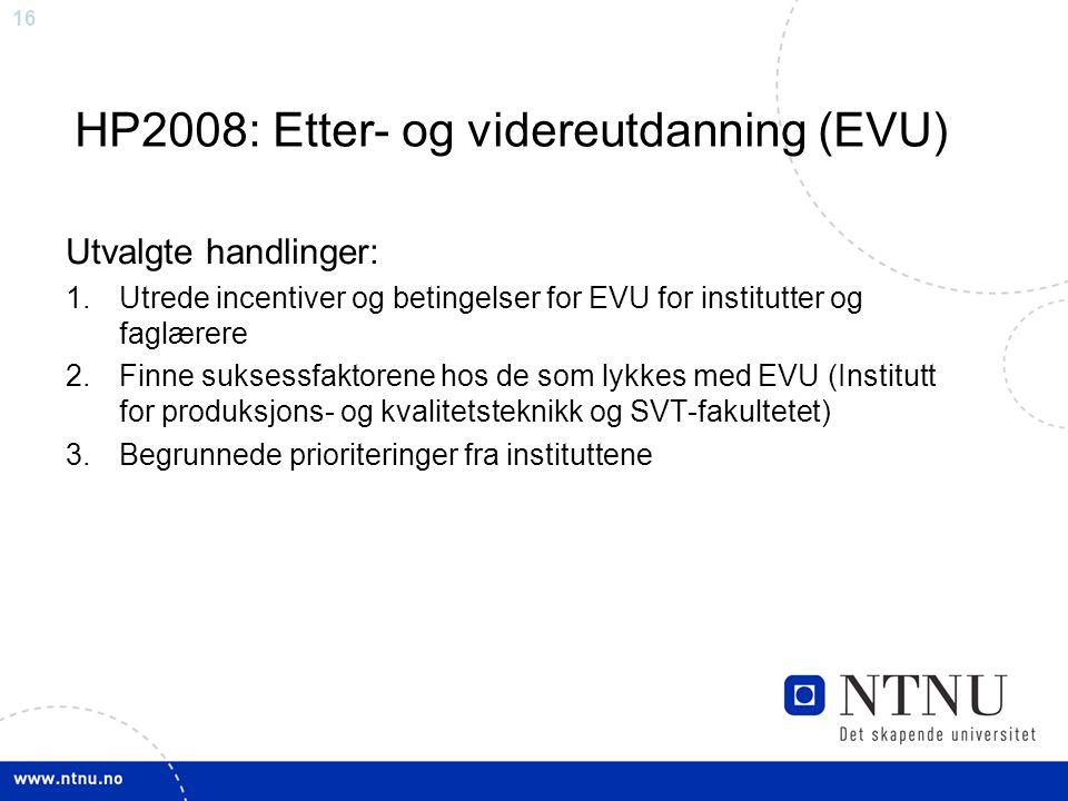 16 HP2008: Etter- og videreutdanning (EVU) Utvalgte handlinger: 1.Utrede incentiver og betingelser for EVU for institutter og faglærere 2.Finne suksessfaktorene hos de som lykkes med EVU (Institutt for produksjons- og kvalitetsteknikk og SVT-fakultetet) 3.Begrunnede prioriteringer fra instituttene