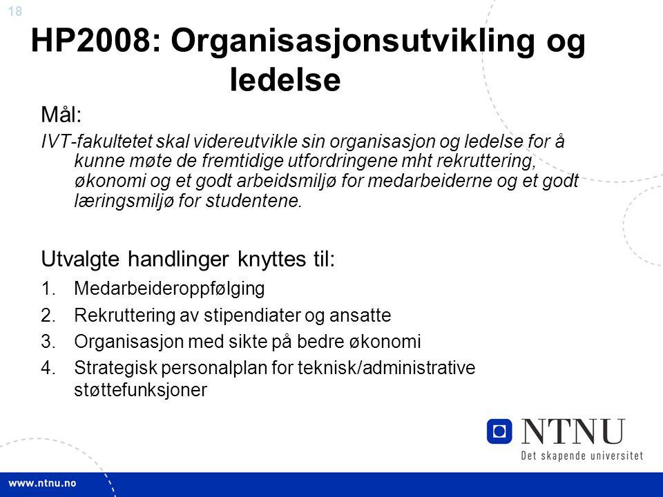 18 HP2008: Organisasjonsutvikling og ledelse Mål: IVT-fakultetet skal videreutvikle sin organisasjon og ledelse for å kunne møte de fremtidige utfordr