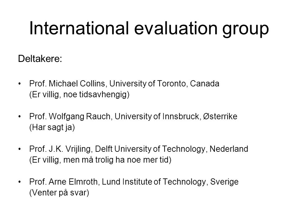 International evaluation group Deltakere: Prof. Michael Collins, University of Toronto, Canada (Er villig, noe tidsavhengig) Prof. Wolfgang Rauch, Uni
