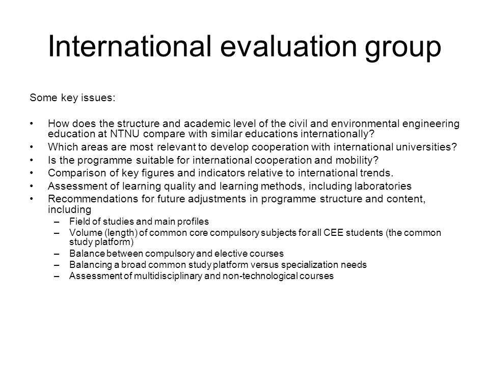 International evaluation group Some key issues: How does the structure and academic level of the civil and environmental engineering education at NTNU