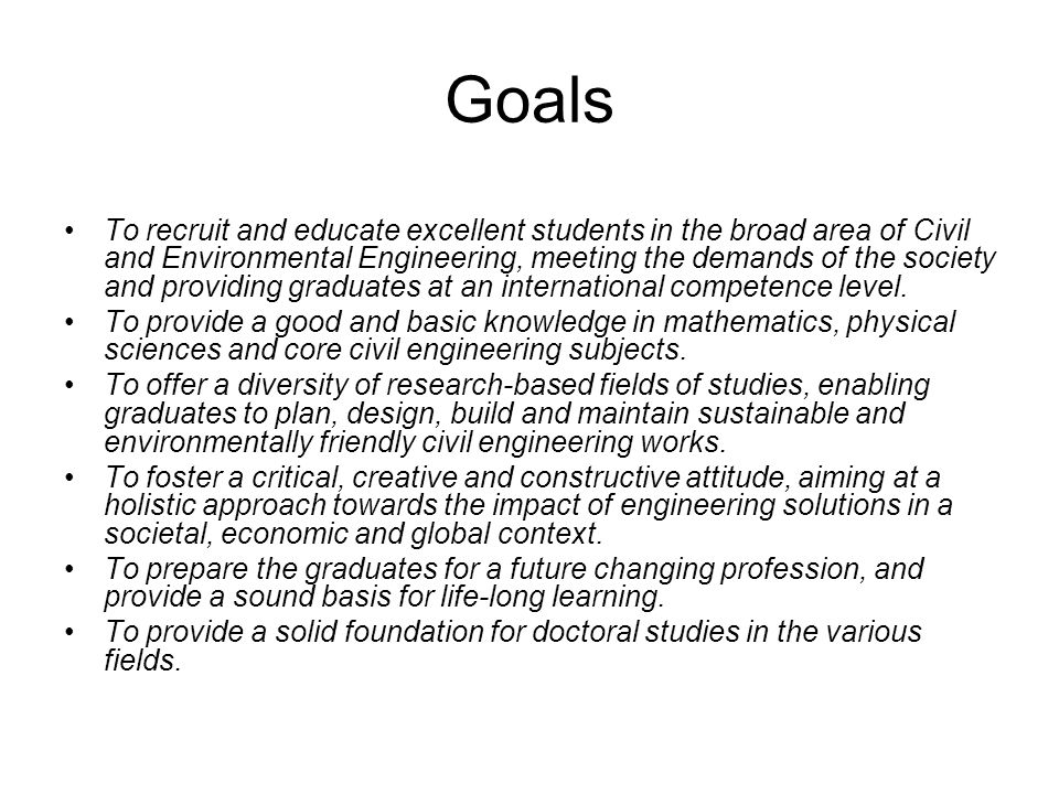 Goals To recruit and educate excellent students in the broad area of Civil and Environmental Engineering, meeting the demands of the society and provi