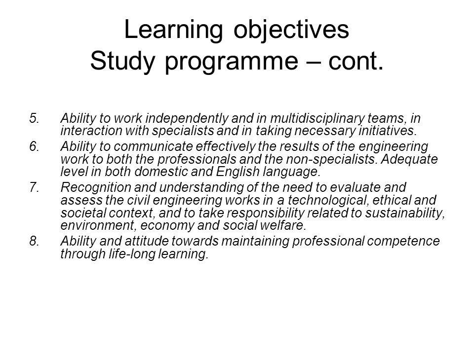 Learning objectives Study programme – cont. 5.Ability to work independently and in multidisciplinary teams, in interaction with specialists and in tak