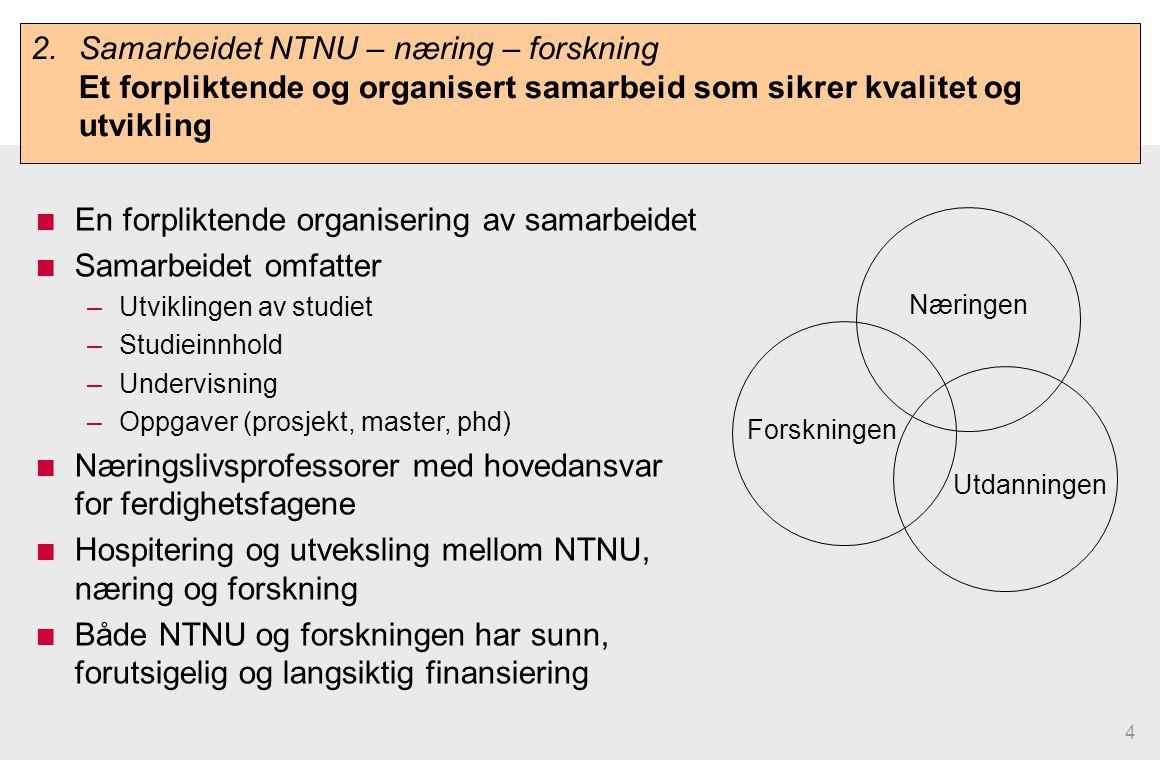 4 En forpliktende organisering av samarbeidet Samarbeidet omfatter –Utviklingen av studiet –Studieinnhold –Undervisning –Oppgaver (prosjekt, master, phd) Næringslivsprofessorer med hovedansvar for ferdighetsfagene Hospitering og utveksling mellom NTNU, næring og forskning Både NTNU og forskningen har sunn, forutsigelig og langsiktig finansiering Utdanningen Forskningen Næringen 2.Samarbeidet NTNU – næring – forskning Et forpliktende og organisert samarbeid som sikrer kvalitet og utvikling